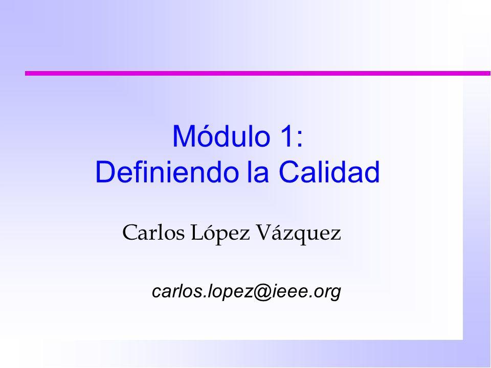 Módulo 1: Definiendo la Calidad Carlos López Vázquez carlos.lopez@ieee.org
