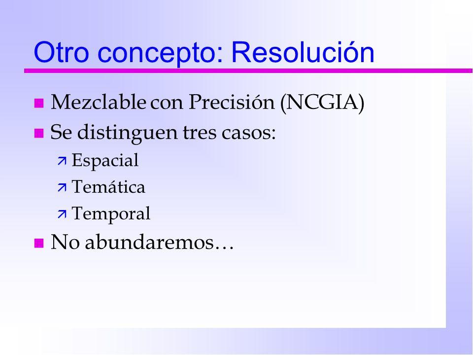 Otro concepto: Resolución n Mezclable con Precisión (NCGIA) n Se distinguen tres casos: ä Espacial ä Temática ä Temporal n No abundaremos…