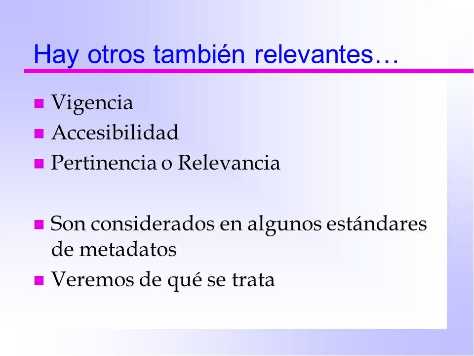 Hay otros también relevantes… n Vigencia n Accesibilidad n Pertinencia o Relevancia n Son considerados en algunos estándares de metadatos n Veremos de