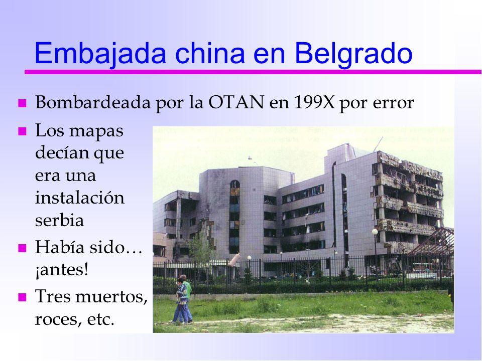 Embajada china en Belgrado n Bombardeada por la OTAN en 199X por error n Los mapas decían que era una instalación serbia n Había sido… ¡antes! n Tres