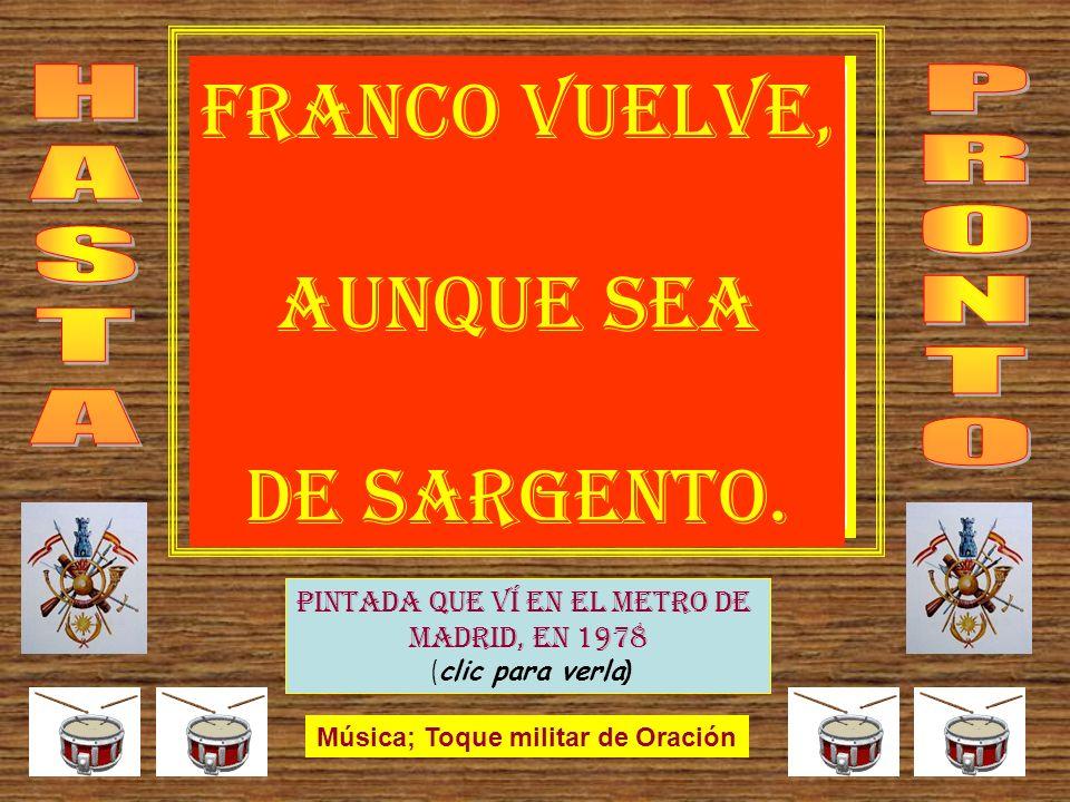 Pintada que ví en el metro de Madrid, en 1978 ( clic para verla ) Música; Toque militar de Oración IDA 5.3.2009 FRANCO VUELVE, AUNQUE SEA DE SARGENTO.