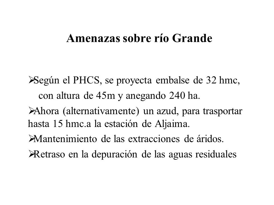 Amenazas sobre río Grande Según el PHCS, se proyecta embalse de 32 hmc, con altura de 45m y anegando 240 ha. Ahora (alternativamente) un azud, para tr