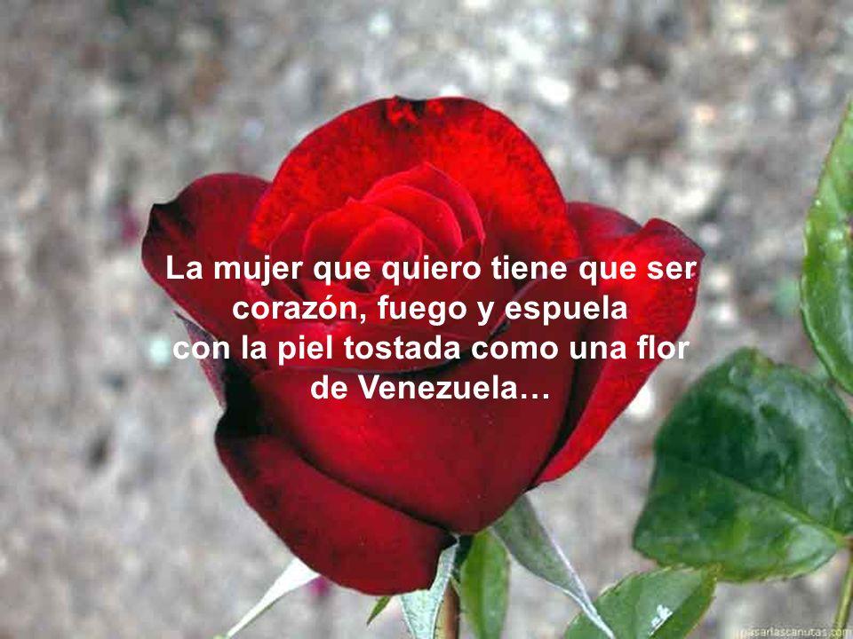 La mujer que quiero tiene que ser corazón, fuego y espuela con la piel tostada como una flor de Venezuela…