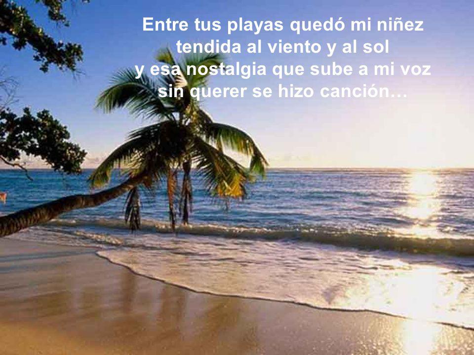 Entre tus playas quedó mi niñez tendida al viento y al sol y esa nostalgia que sube a mi voz sin querer se hizo canción…