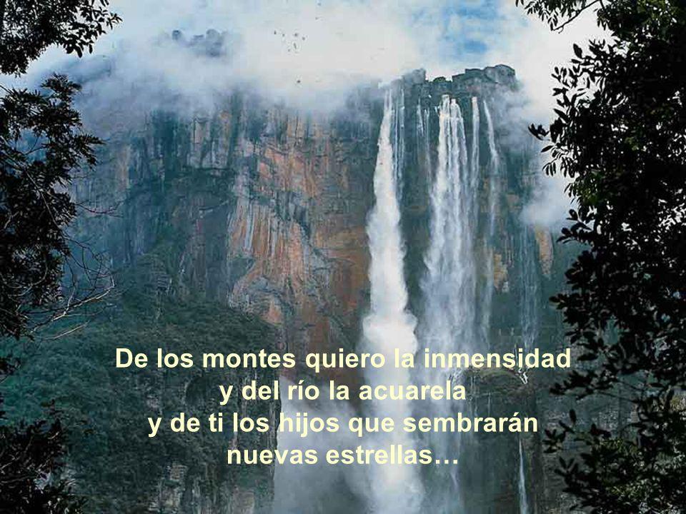 De los montes quiero la inmensidad y del río la acuarela y de ti los hijos que sembrarán nuevas estrellas…