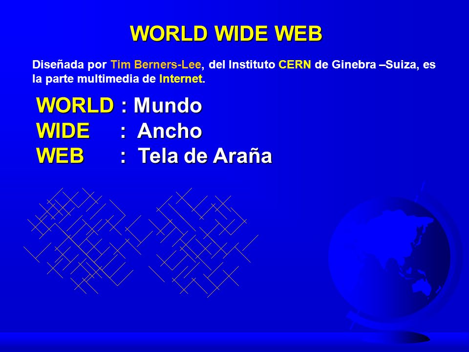WORLD WIDE WEB WORLD : Mundo WIDE : Ancho WEB : Tela de Araña Diseñada por Tim Berners-Lee, del Instituto CERN de Ginebra –Suiza, es la parte multimed