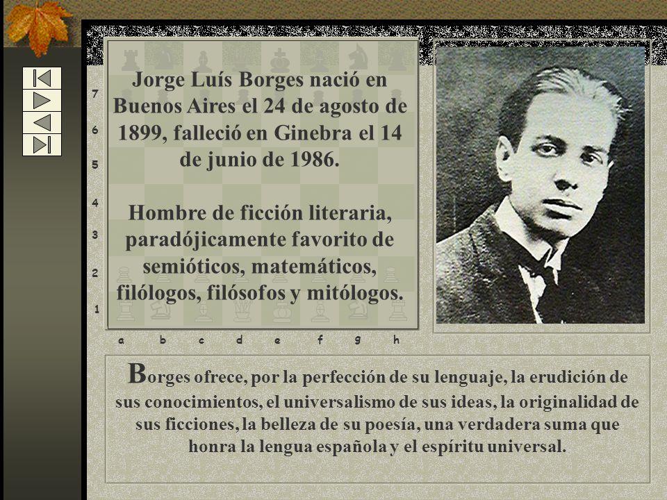 B orges ofrece, por la perfección de su lenguaje, la erudición de sus conocimientos, el universalismo de sus ideas, la originalidad de sus ficciones, la belleza de su poesía, una verdadera suma que honra la lengua española y el espíritu universal.