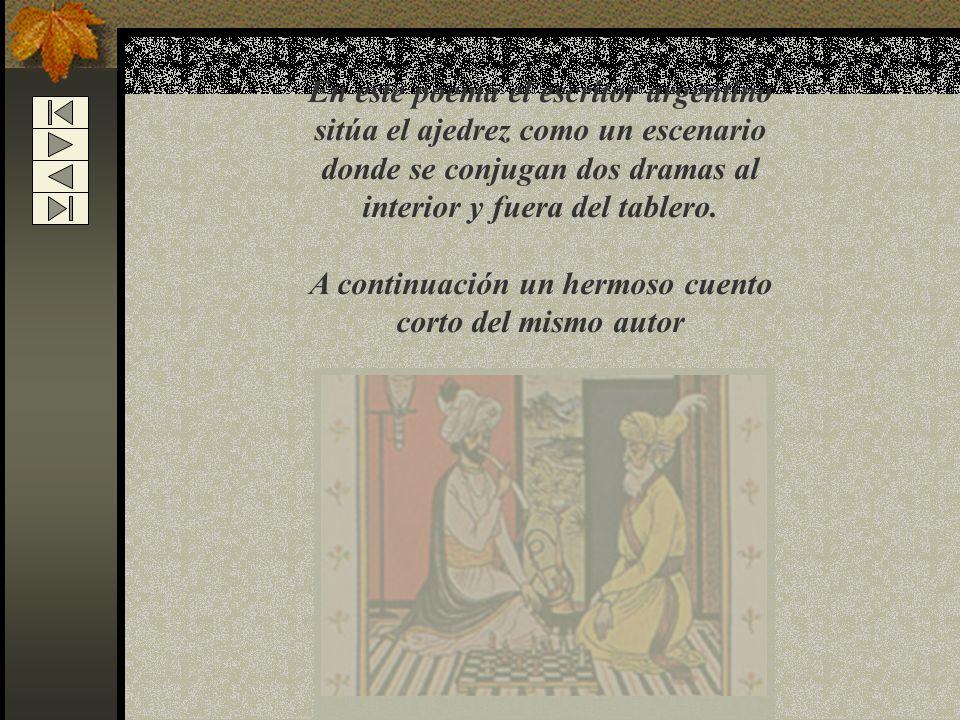 En este poema el escritor argentino sitúa el ajedrez como un escenario donde se conjugan dos dramas al interior y fuera del tablero.