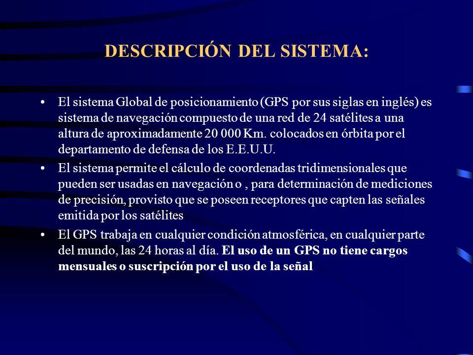 DESCRIPCIÓN DEL SISTEMA: El sistema Global de posicionamiento (GPS por sus siglas en inglés) es sistema de navegación compuesto de una red de 24 satél