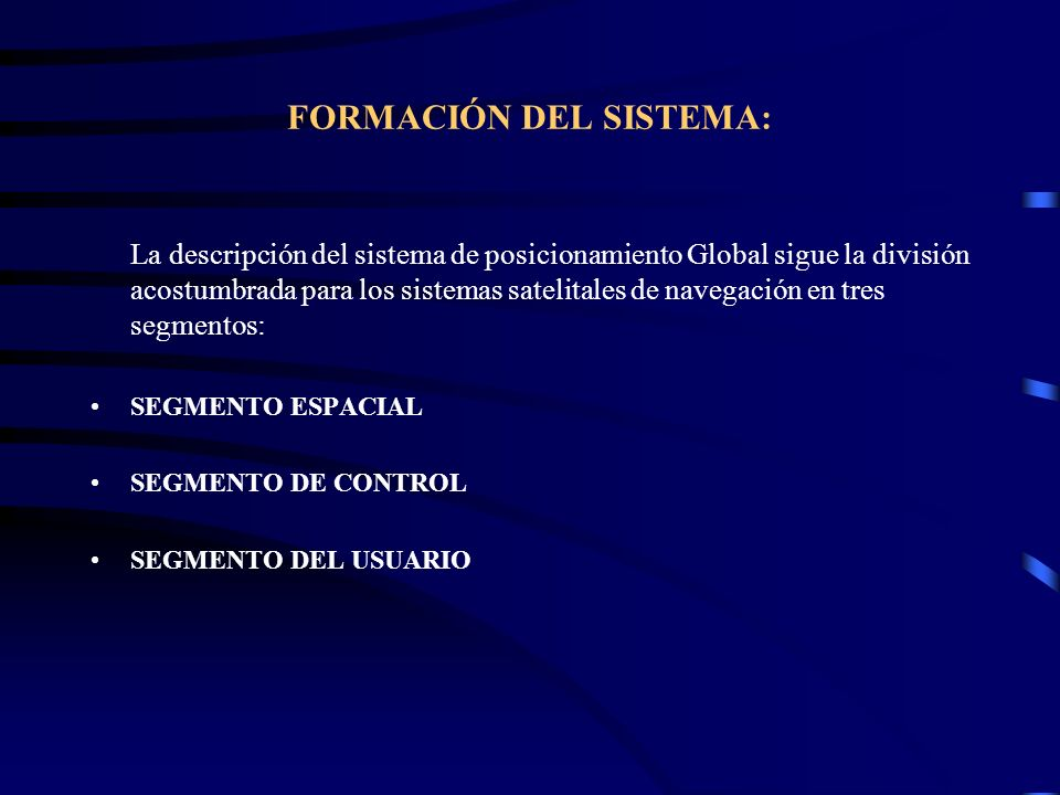 FORMACIÓN DEL SISTEMA: La descripción del sistema de posicionamiento Global sigue la división acostumbrada para los sistemas satelitales de navegación