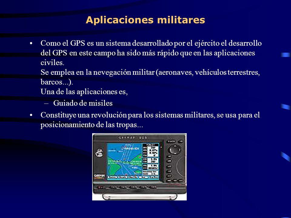 Aplicaciones militares Como el GPS es un sistema desarrollado por el ejército el desarrollo del GPS en este campo ha sido más rápido que en las aplica