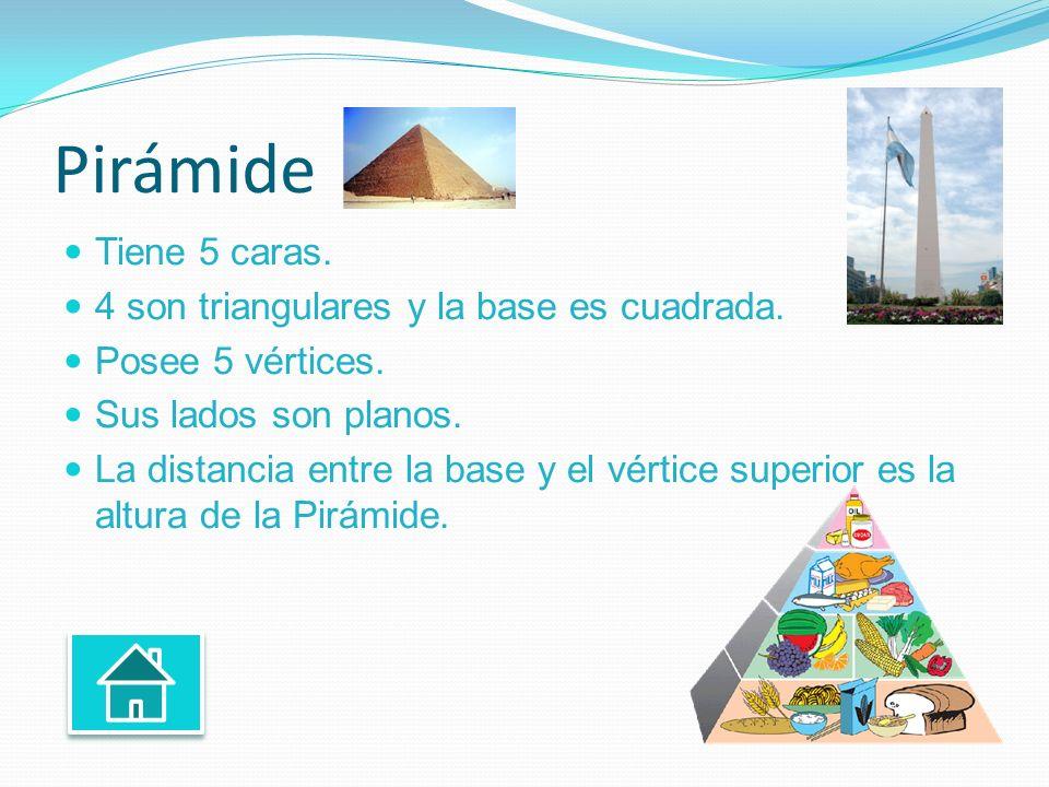 Pirámide Tiene 5 caras. 4 son triangulares y la base es cuadrada. Posee 5 vértices. Sus lados son planos. La distancia entre la base y el vértice supe