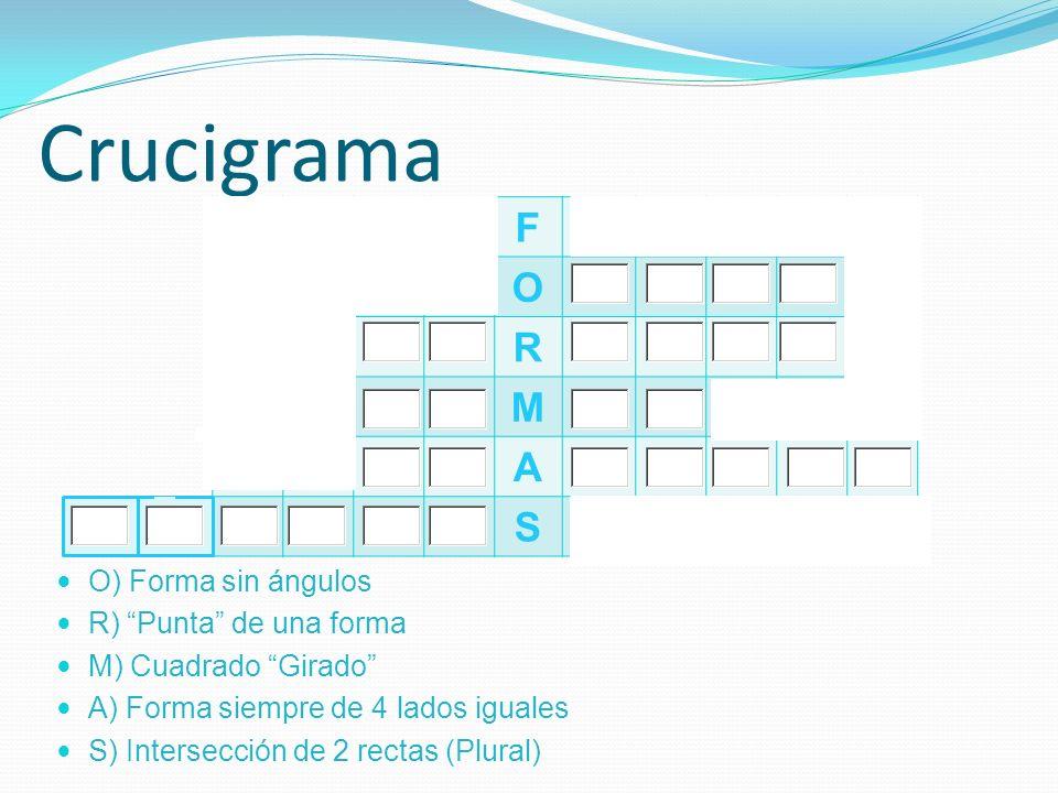 Crucigrama F O R M A S O) Forma sin ángulos R) Punta de una forma M) Cuadrado Girado A) Forma siempre de 4 lados iguales S) Intersección de 2 rectas (