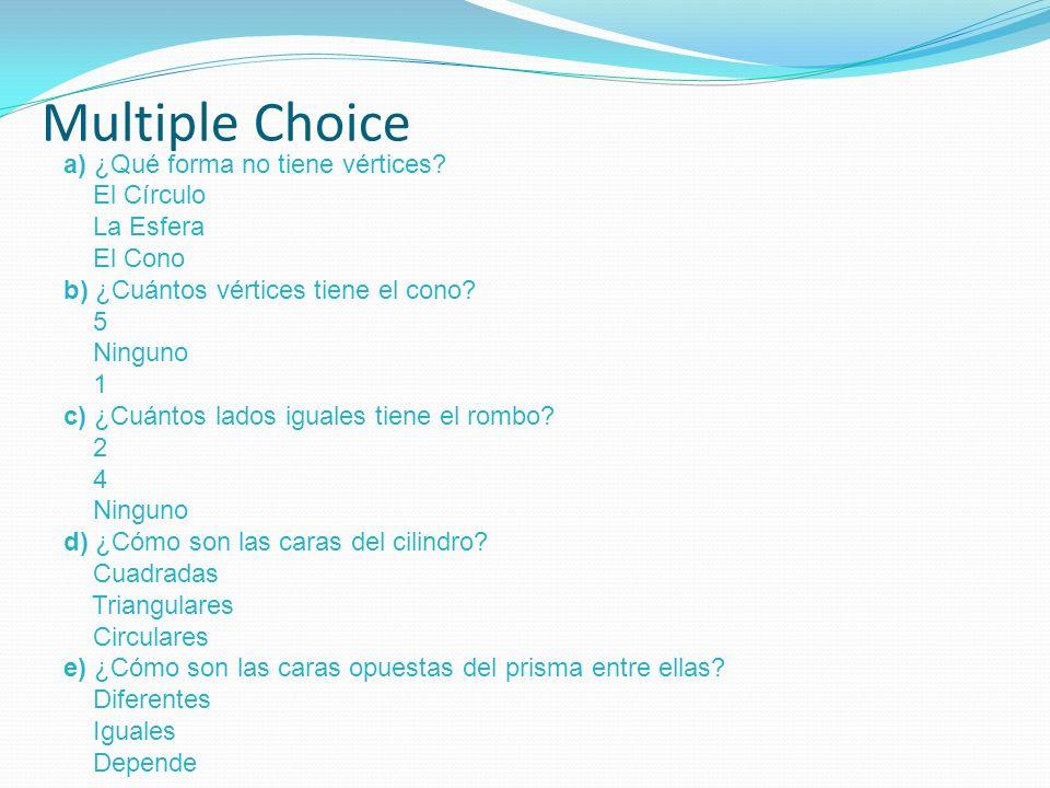 Multiple Choice a) ¿Qué forma no tiene vértices? El Círculo La Esfera El Cono b) ¿Cuántos vértices tiene el cono? 5 Ninguno 1 c) ¿Cuántos lados iguale