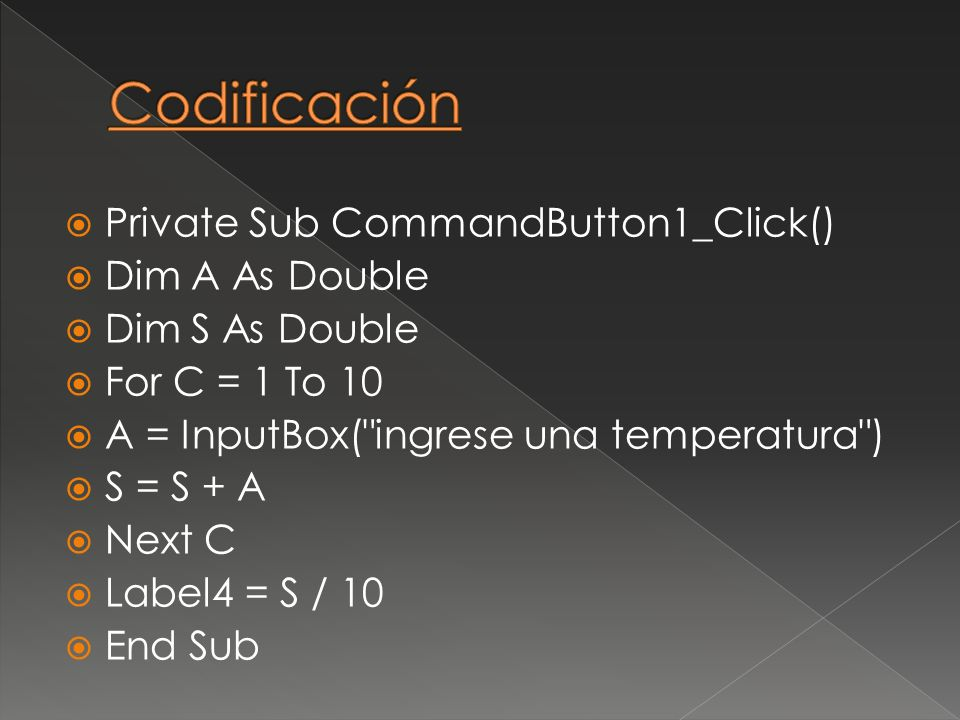 Private Sub CommandButton1_Click() Dim A As Double Dim S As Double For C = 1 To 10 A = InputBox( ingrese una temperatura ) S = S + A Next C Label4 = S / 10 End Sub