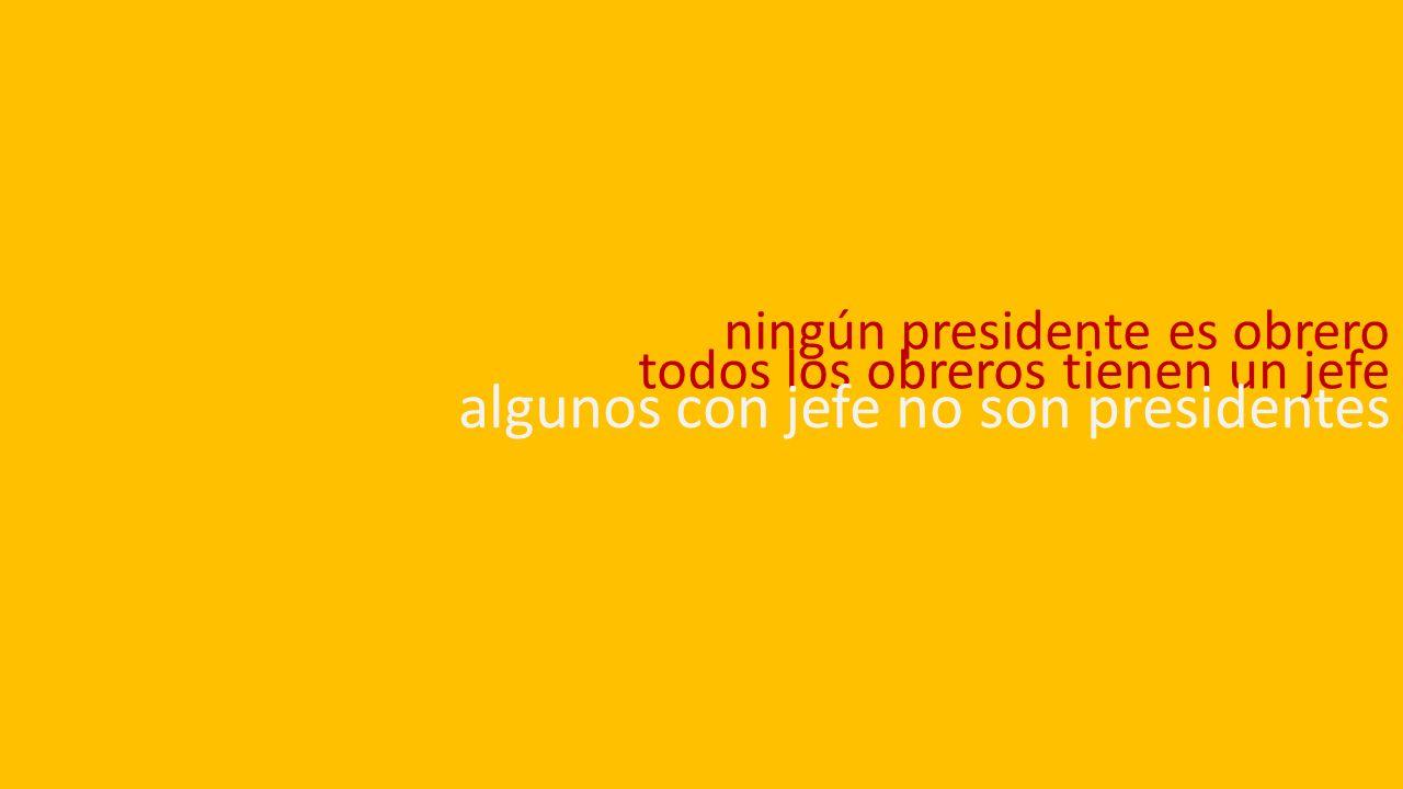 ningún presidente es obrero todos los obreros tienen un jefe algunos con jefe no son presidentes