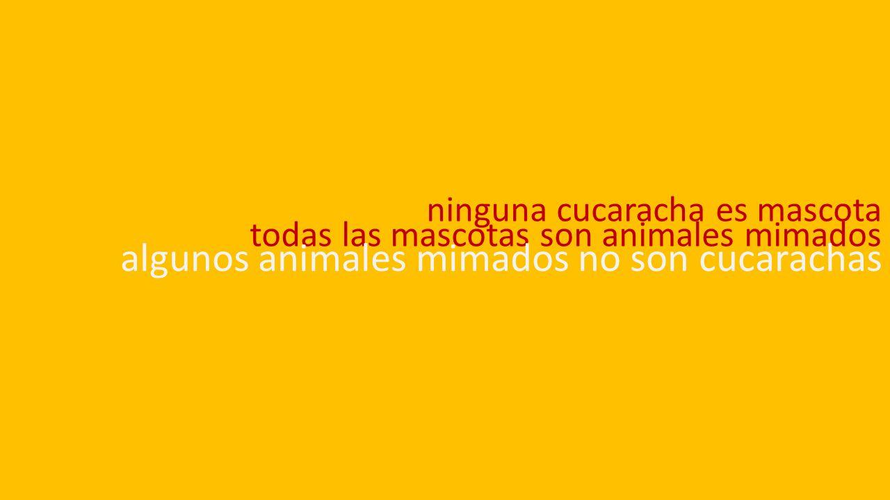 ninguna cucaracha es mascota todas las mascotas son animales mimados algunos animales mimados no son cucarachas