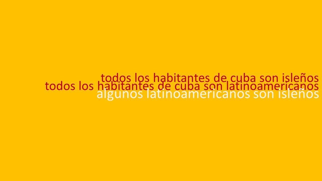 todos los habitantes de cuba son isleños todos los habitantes de cuba son latinoamericanos algunos latinoamericanos son isleños