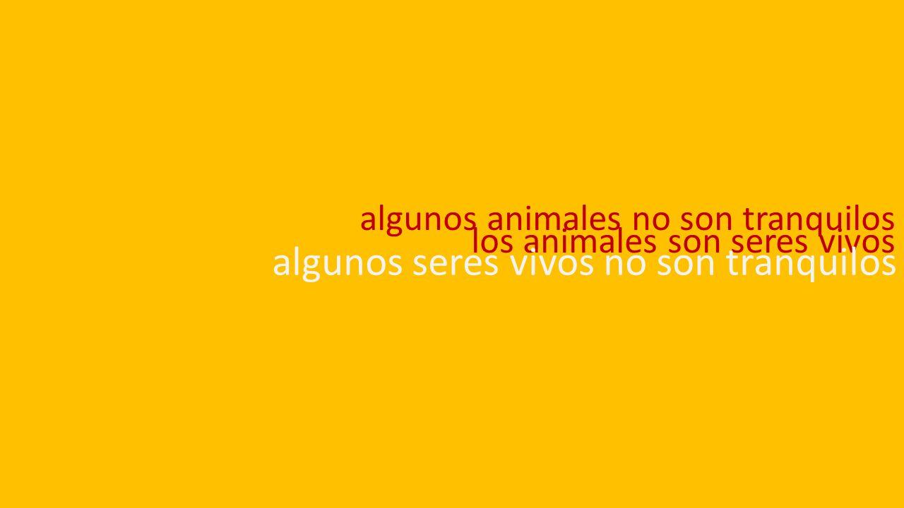 algunos animales no son tranquilos los animales son seres vivos algunos seres vivos no son tranquilos
