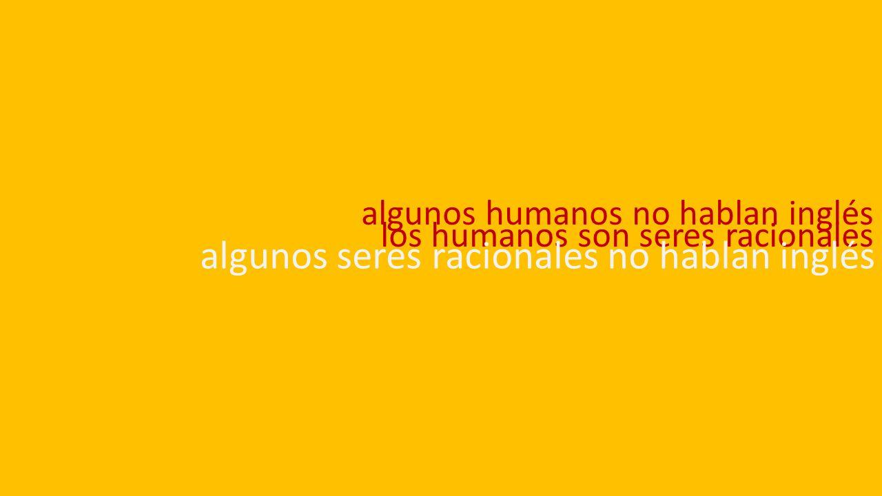 algunos humanos no hablan inglés los humanos son seres racionales algunos seres racionales no hablan inglés