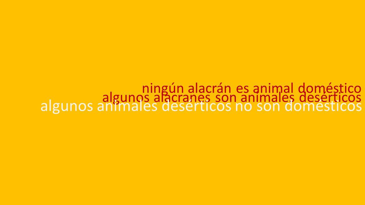 ningún alacrán es animal doméstico algunos alacranes son animales desérticos algunos animales desérticos no son domésticos
