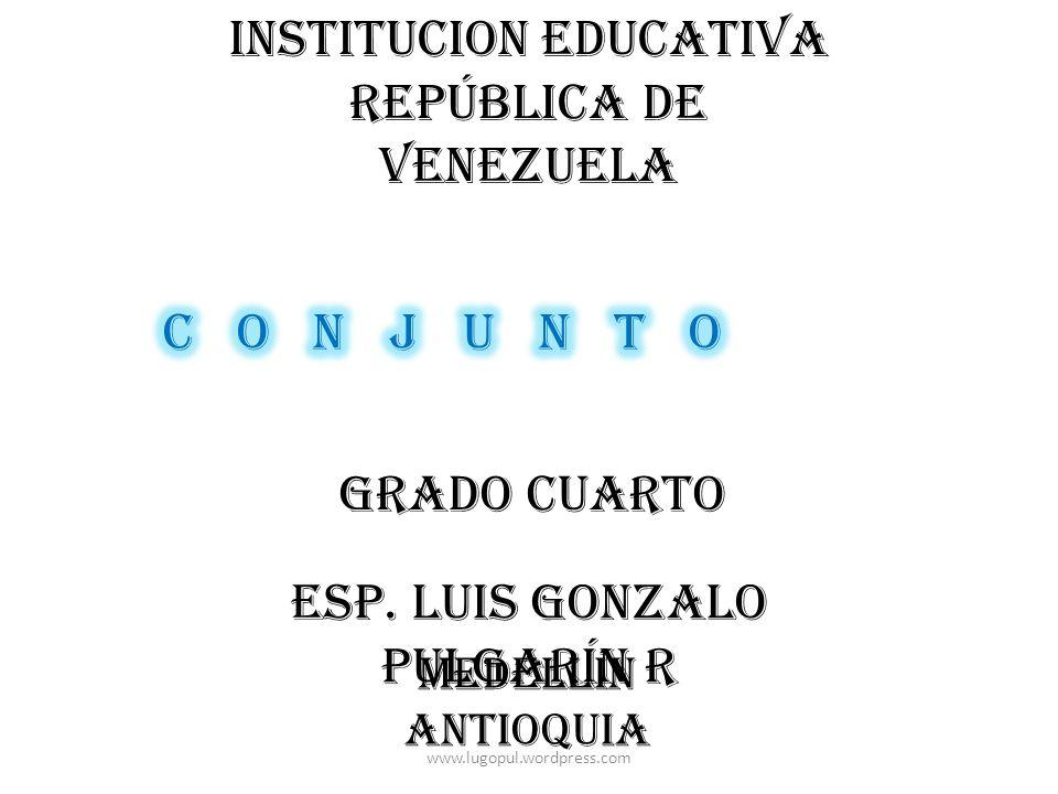 INSTITUCION EDUCATIVA REPÚBLICA DE VENEZUELA ESP. LUIS GONZALO PULGARÍN R GRADO CUARTO MEDELLÍN ANTIOQUIA www.lugopul.wordpress.com