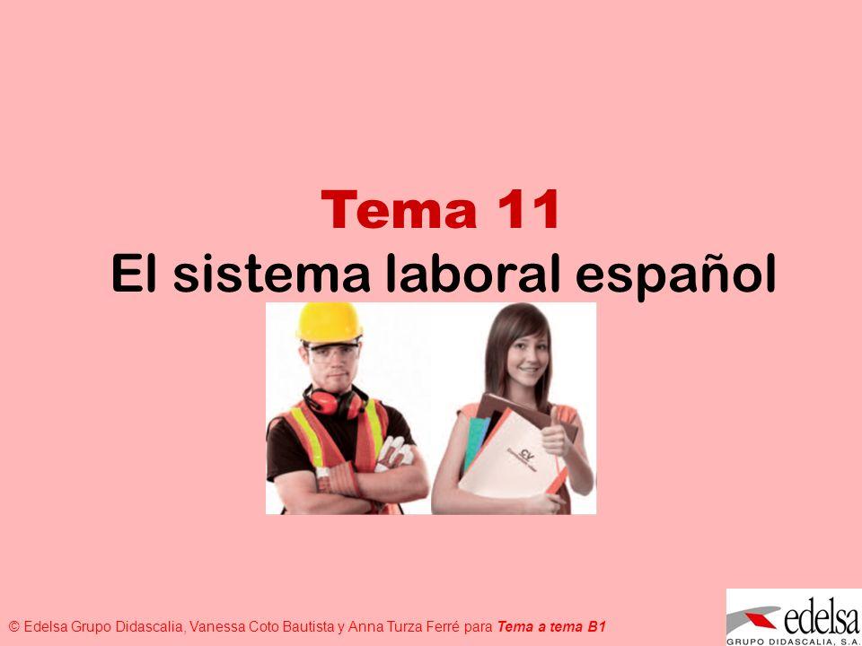 TEMA 11: EL SISTEMA LABORAL © Edelsa Grupo Didascalia, Vanessa Coto Bautista y Anna Turza Ferré para Tema a tema B1 Tema 11 El sistema laboral español