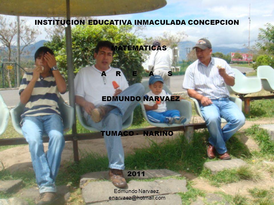 INSTITUCION EDUCATIVA INMACULADA CONCEPCION MATEMATICAS A R E A S EDMUNDO NARVAEZ TUMACO - NARIÑO 2011 Edmundo Narvaez. enarvaez@hotmail.com