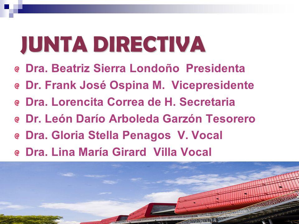JUNTA DIRECTIVA Dra. Beatriz Sierra Londoño Presidenta Dr. Frank José Ospina M. Vicepresidente Dra. Lorencita Correa de H. Secretaria Dr. León Darío A