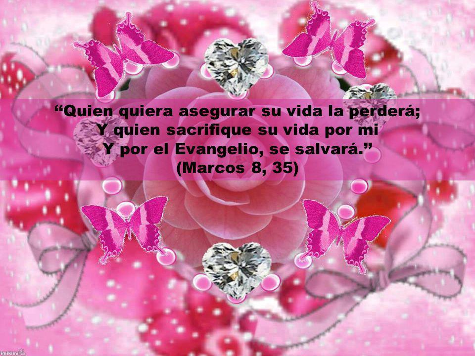 Quien quiera asegurar su vida la perderá; Y quien sacrifique su vida por mi Y por el Evangelio, se salvará.