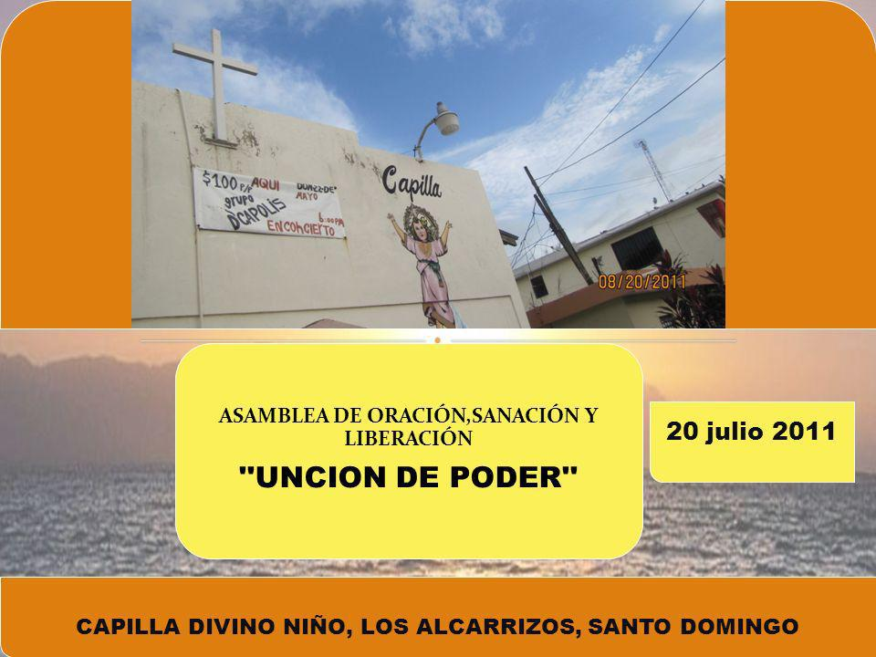 CAPILLA DIVINO NIÑO, LOS ALCARRIZOS, SANTO DOMINGO 20 julio 2011 ASAMBLEA DE ORACIÓN,SANACIÓN Y LIBERACIÓN UNCION DE PODER