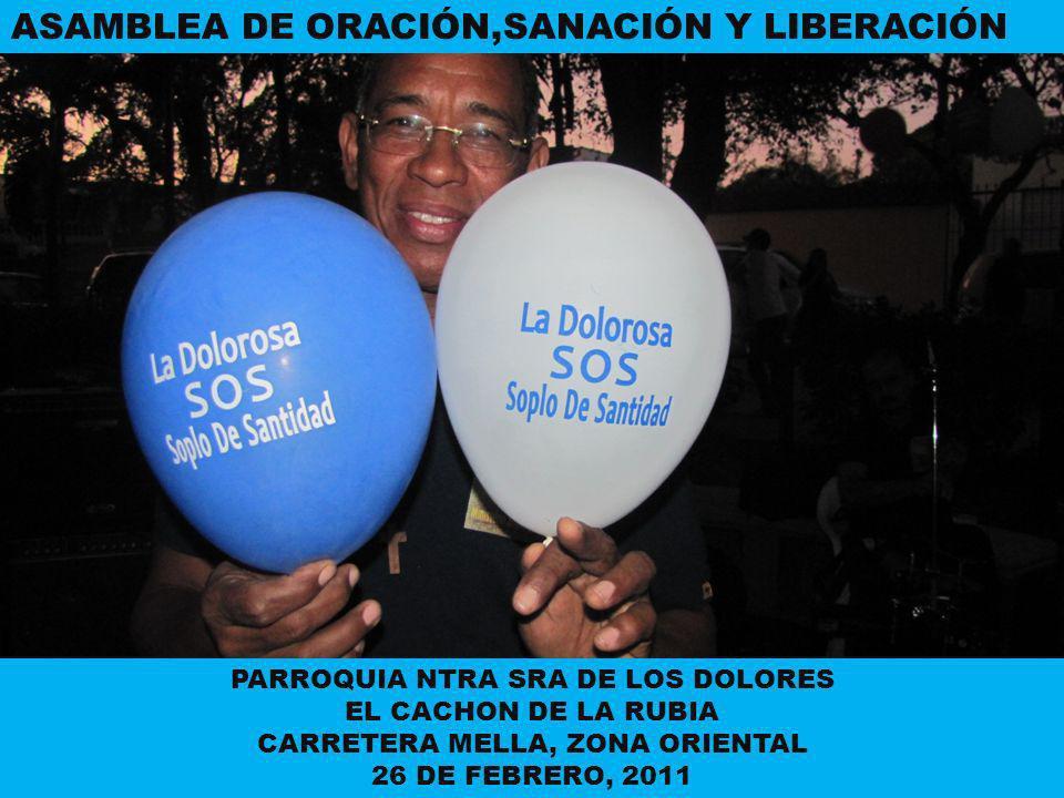 ASAMBLEA DE ORACIÓN,SANACIÓN Y LIBERACIÓN PARROQUIA NTRA SRA DE LOS DOLORES EL CACHON DE LA RUBIA CARRETERA MELLA, ZONA ORIENTAL 26 DE FEBRERO, 2011