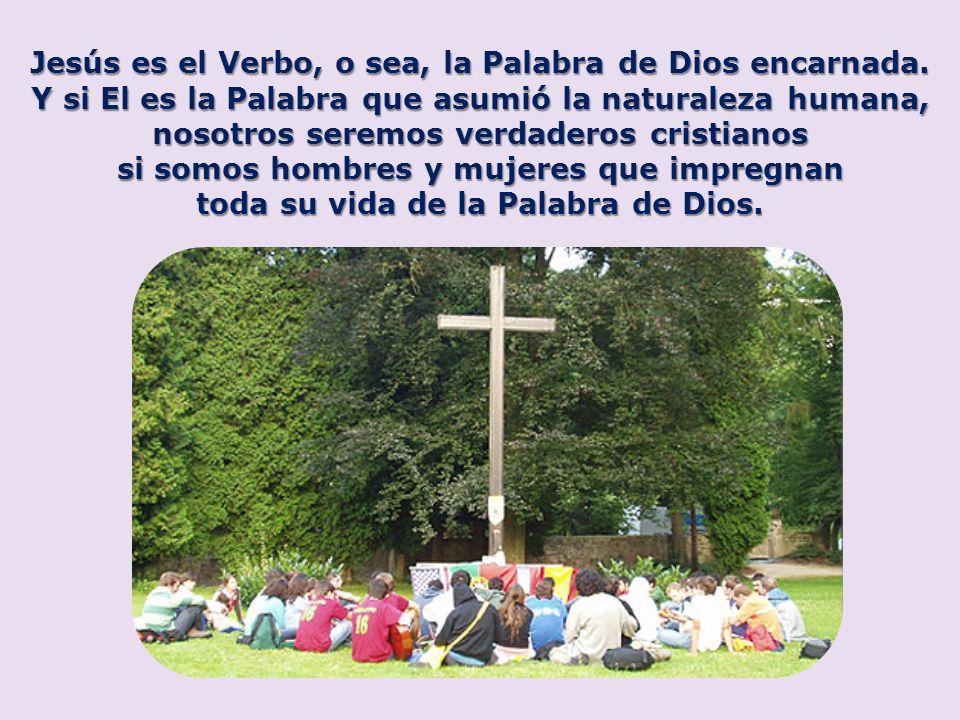 Jesús es el Verbo, o sea, la Palabra de Dios encarnada. Y si El es la Palabra que asumió la naturaleza humana, nosotros seremos verdaderos cristianos