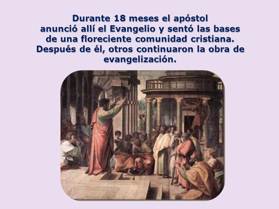 Durante 18 meses el apóstol anunció allí el Evangelio y sentó las bases de una floreciente comunidad cristiana. Después de él, otros continuaron la ob