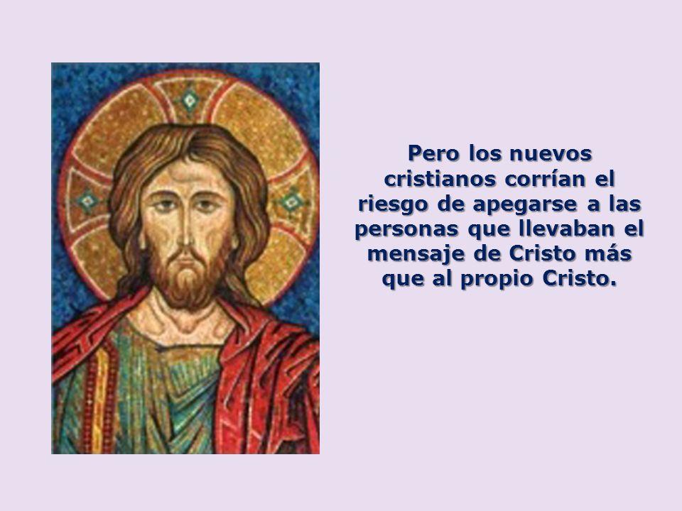 Pero los nuevos cristianos corrían el riesgo de apegarse a las personas que llevaban el mensaje de Cristo más que al propio Cristo.