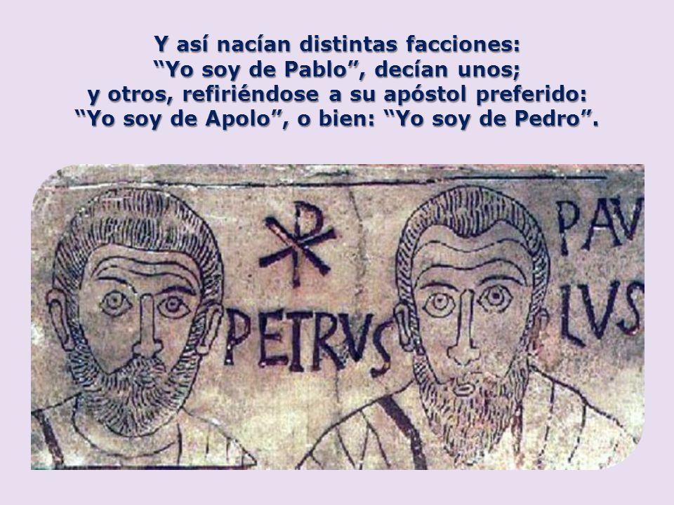 Y así nacían distintas facciones: Yo soy de Pablo, decían unos; y otros, refiriéndose a su apóstol preferido: Yo soy de Apolo, o bien: Yo soy de Pedro