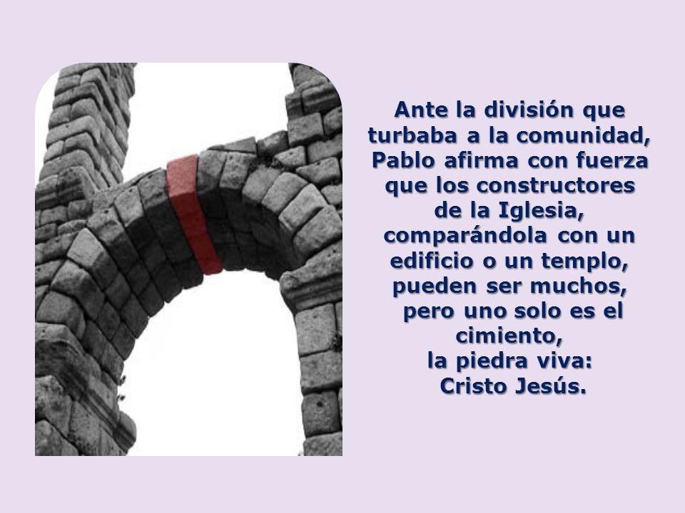 Ante la división que turbaba a la comunidad, Pablo afirma con fuerza que los constructores de la Iglesia, comparándola con un edificio o un templo, pu