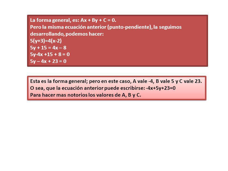 La forma general, es: Ax + By + C = 0. Pero la misma ecuación anterior (punto-pendiente), la seguimos desarrollando, podemos hacer: 5(y+3)=4(x-2) 5y +