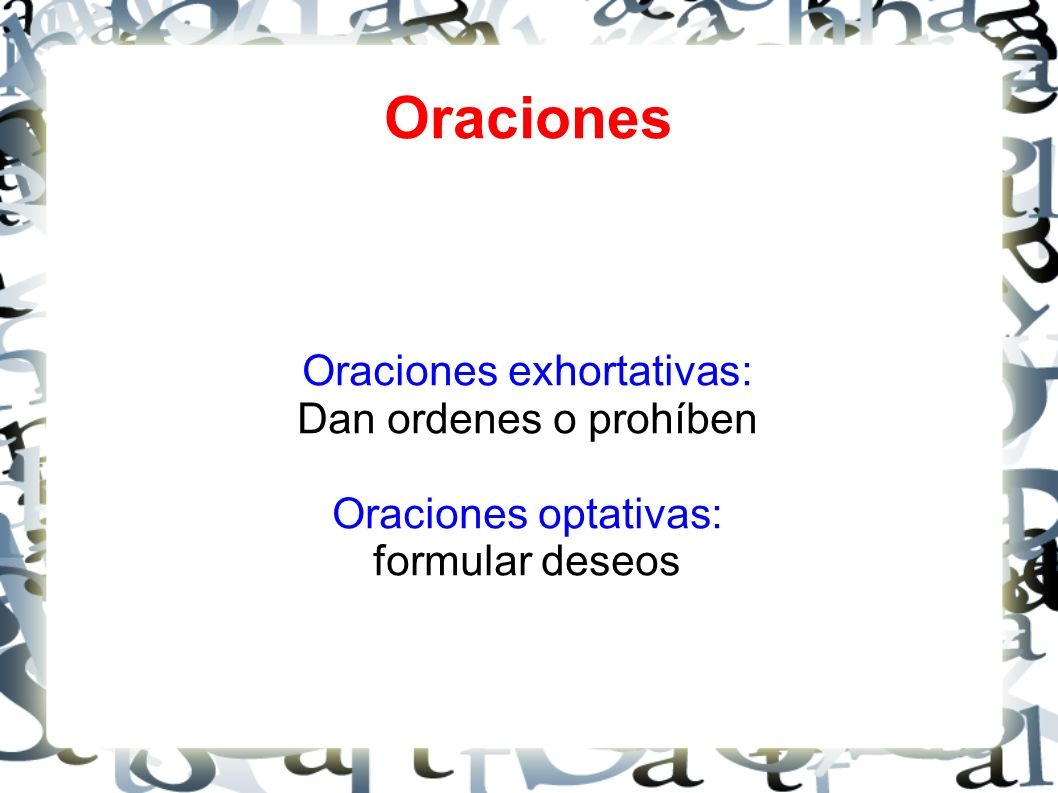 Oraciones Oraciones exhortativas: Dan ordenes o prohíben Oraciones optativas: formular deseos
