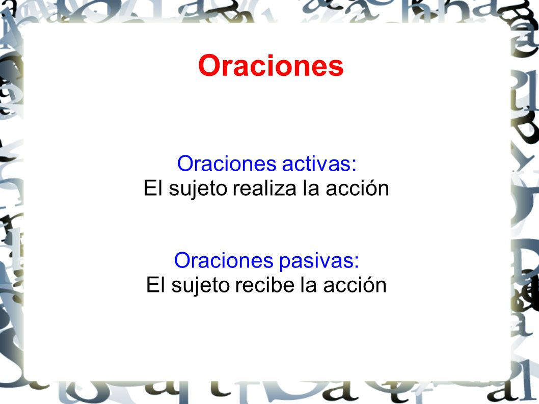 Oraciones Oraciones activas: El sujeto realiza la acción Oraciones pasivas: El sujeto recibe la acción