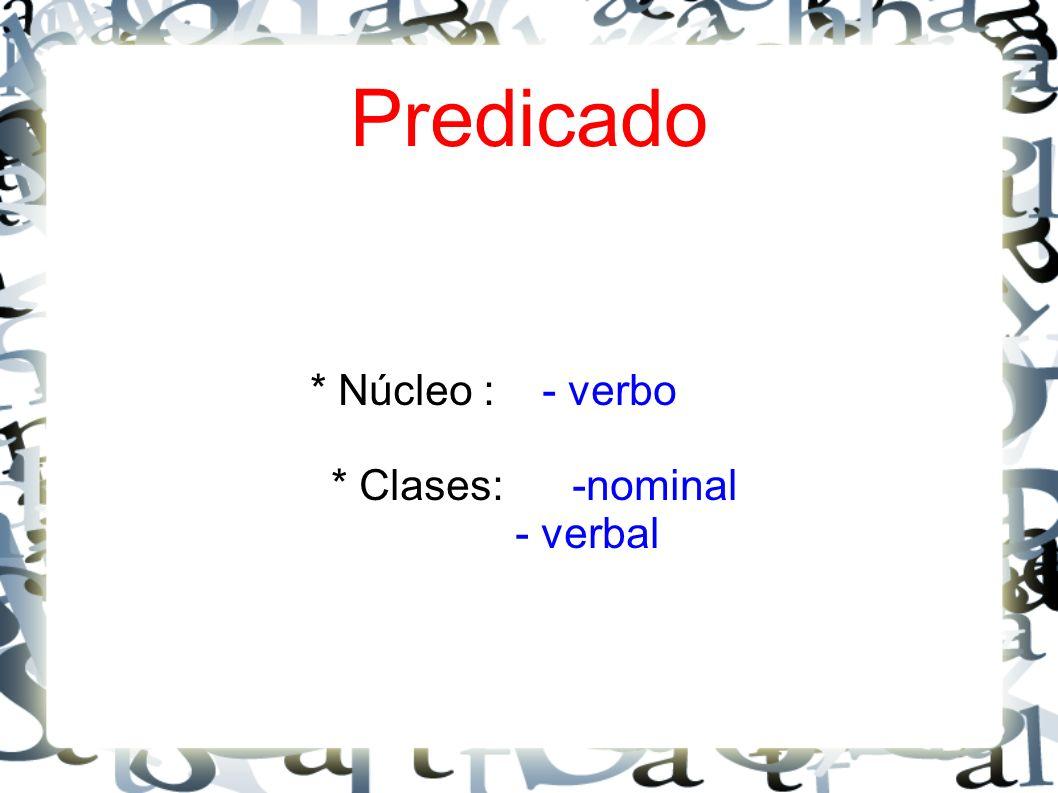 * Núcleo : - verbo * Clases: -nominal - verbal Predicado