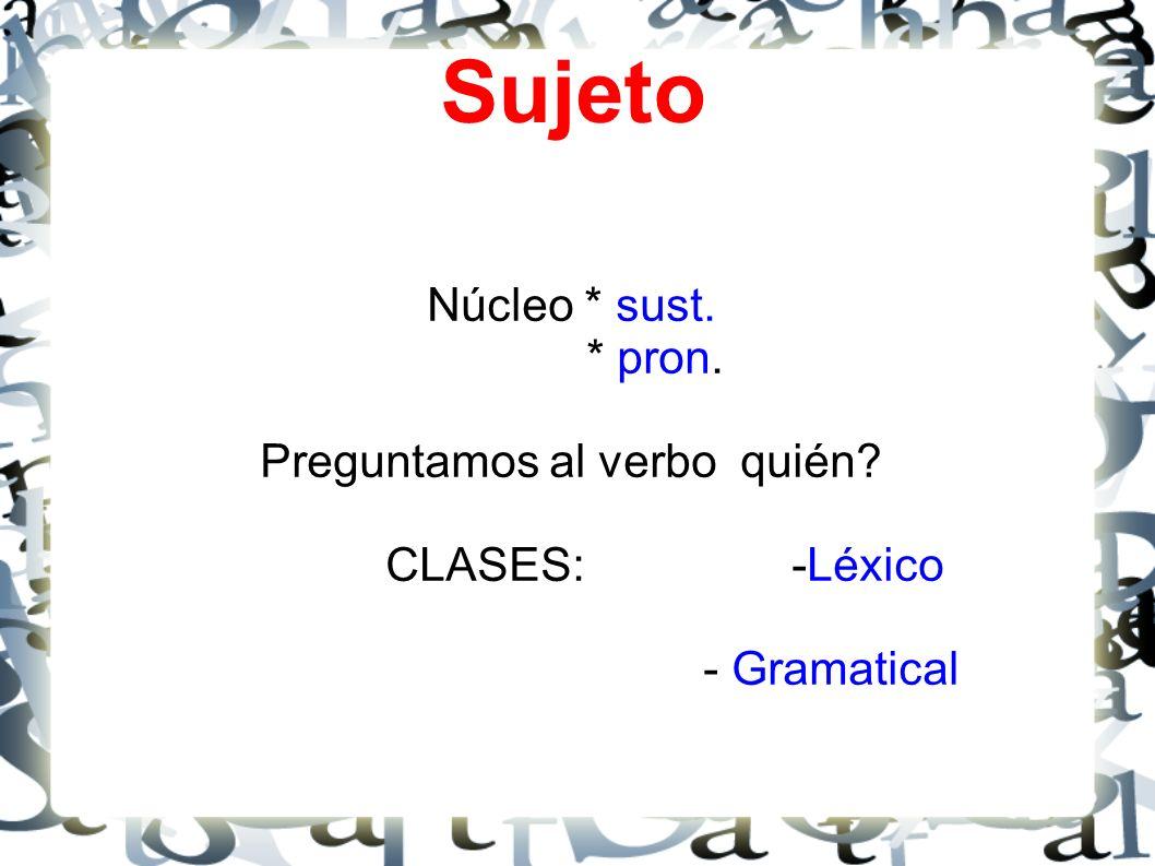 Sujeto Núcleo * sust. * pron. Preguntamos al verbo quién? CLASES: -Léxico - Gramatical