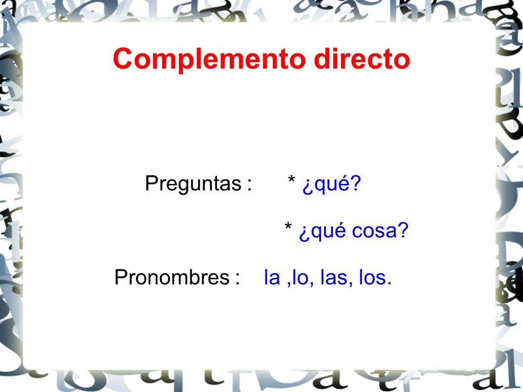 Complemento directo Preguntas : * ¿qué? * ¿qué cosa? Pronombres : la,lo, las, los.