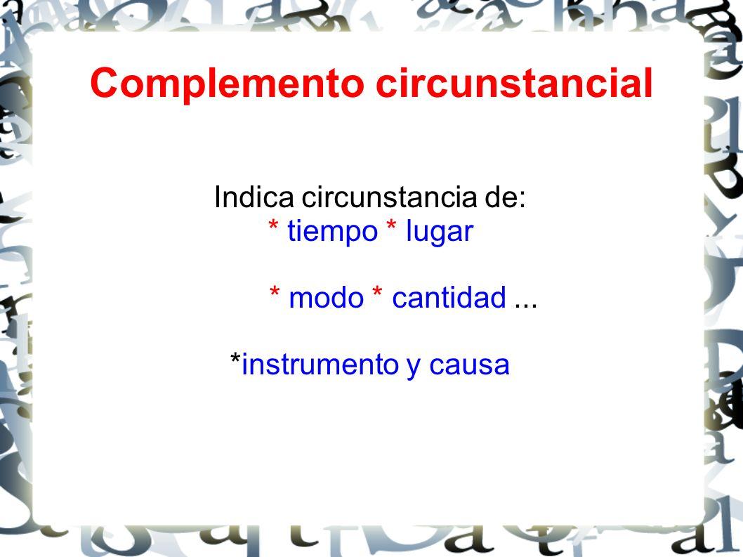 Complemento circunstancial Indica circunstancia de: * tiempo * lugar * modo * cantidad...