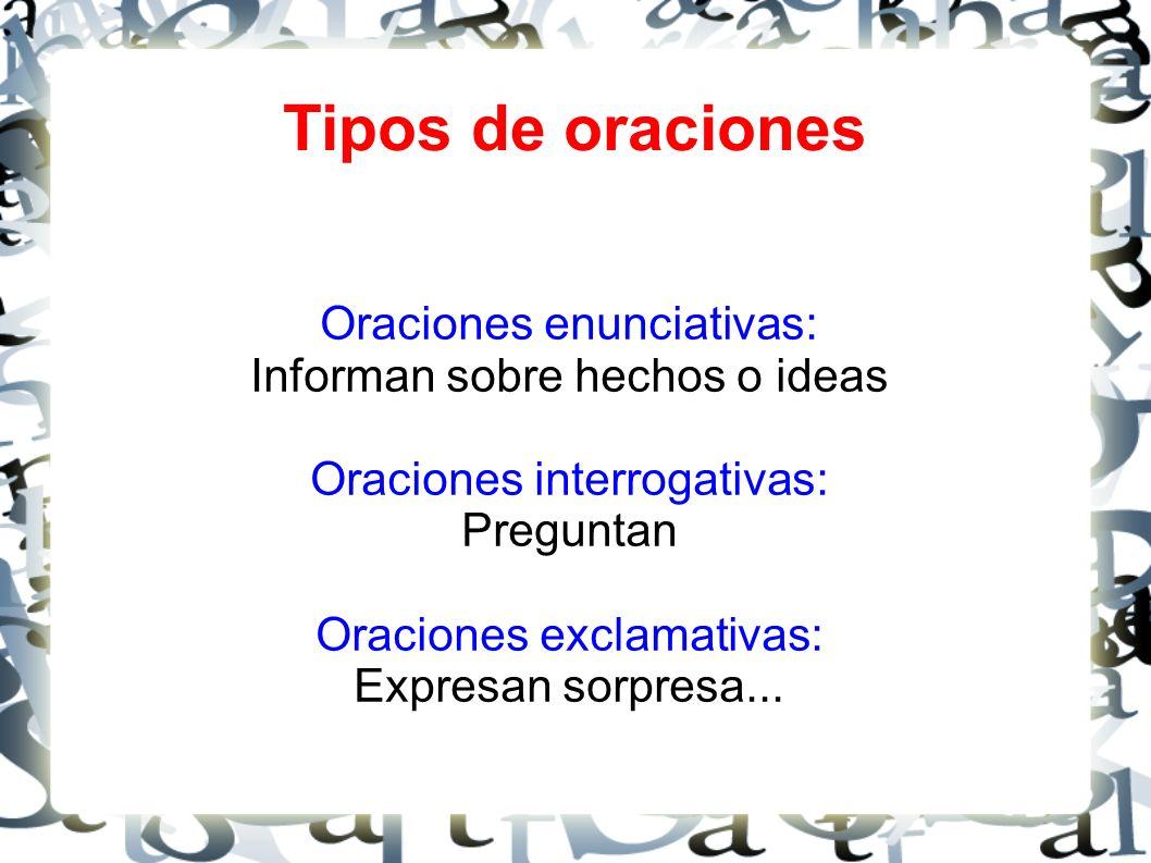 Tipos de oraciones Oraciones enunciativas: Informan sobre hechos o ideas Oraciones interrogativas: Preguntan Oraciones exclamativas: Expresan sorpresa...