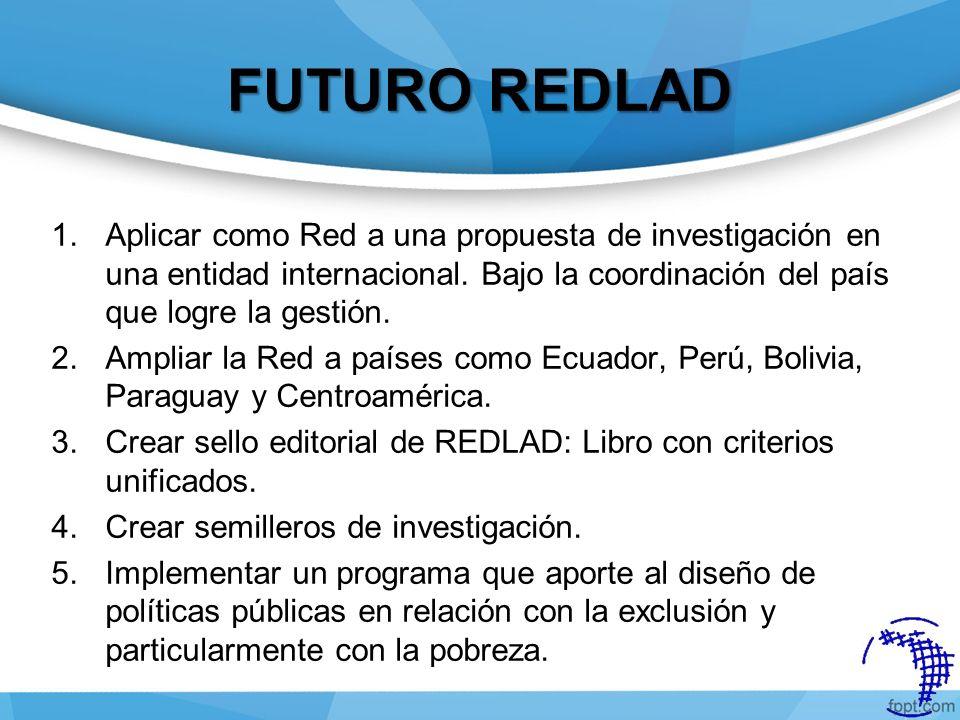 FUTURO REDLAD 1.Aplicar como Red a una propuesta de investigación en una entidad internacional. Bajo la coordinación del país que logre la gestión. 2.