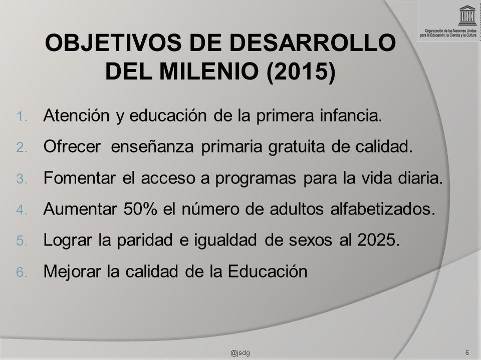 OBJETIVOS DE DESARROLLO DEL MILENIO (2015) 1. Atención y educación de la primera infancia. 2. Ofrecer enseñanza primaria gratuita de calidad. 3. Fomen