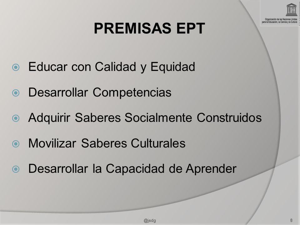 PREMISAS EPT Educar con Calidad y Equidad Desarrollar Competencias Adquirir Saberes Socialmente Construidos Movilizar Saberes Culturales Desarrollar la Capacidad de Aprender 8@jsdg