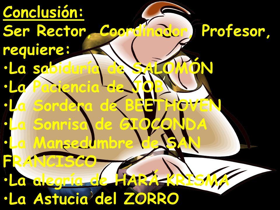 Conclusión: Ser Rector, Coordinador, Profesor, requiere: La sabiduría de SALOMÓN La Paciencia de JOB La Sordera de BEETHOVEN La Sonrisa de GIOCONDA La