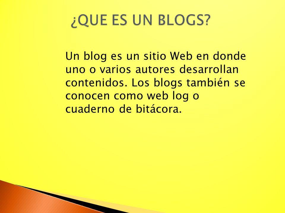 ¿QUE ES UN BLOGS? Un blog es un sitio Web en donde uno o varios autores desarrollan contenidos. Los blogs también se conocen como web log o cuaderno d